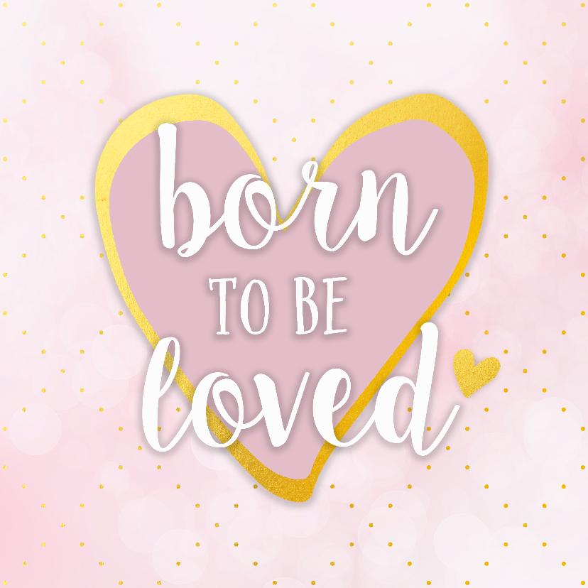 Felicitatiekaarten - Felicitatiekaart geboorte born to be loved