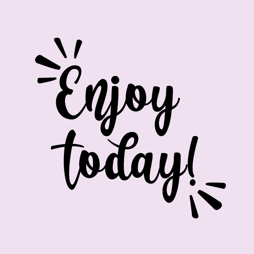 Liefde kaarten - Enjoy today - positive - zomaar kaart