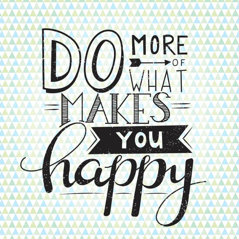 Zomaar kaarten - Happy card- Do more of what makes you happy